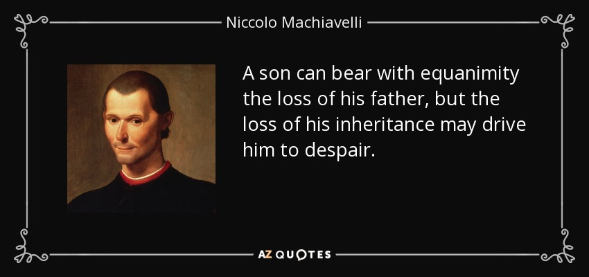 A son can bear with equanimity the loss of his father, but the loss of his inheritance may drive him to despair. - Niccolo Machiavelli
