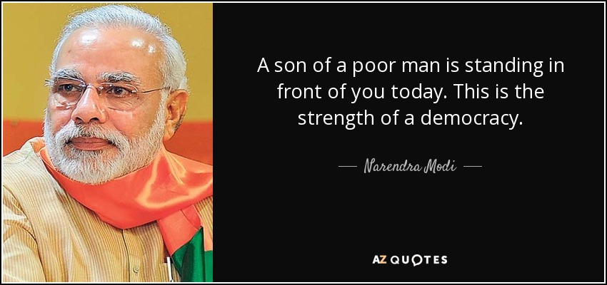 A son of a poor man is standing in front of you today. This is the strength of a democracy. - Narendra Modi