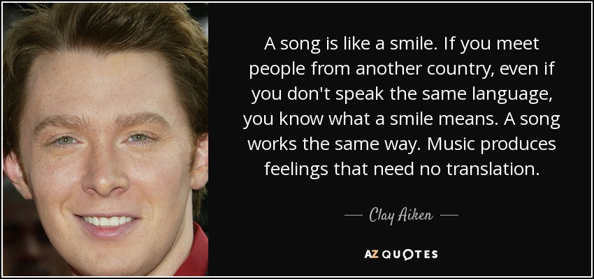A song is like a smile. If you meet people from another country, even if you don't speak the same language, you know what a smile means. A song works the same way. Music produces feelings that need no translation. - Clay Aiken