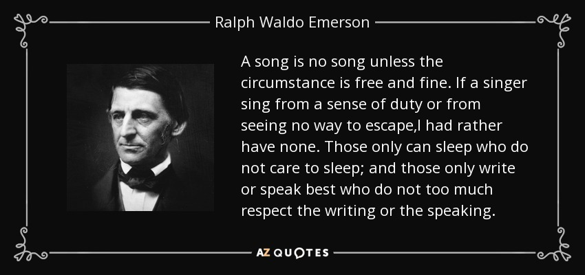 A song is no song unless the circumstance is free and fine. If a singer sing from a sense of duty or from seeing no way to escape,I had rather have none. Those only can sleep who do not care to sleep; and those only write or speak best who do not too much respect the writing or the speaking. - Ralph Waldo Emerson