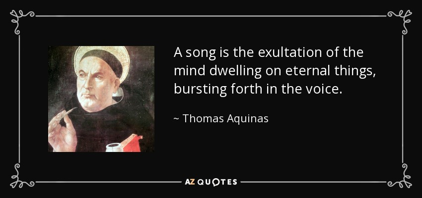 A song is the exultation of the mind dwelling on eternal things, bursting forth in the voice. - Thomas Aquinas