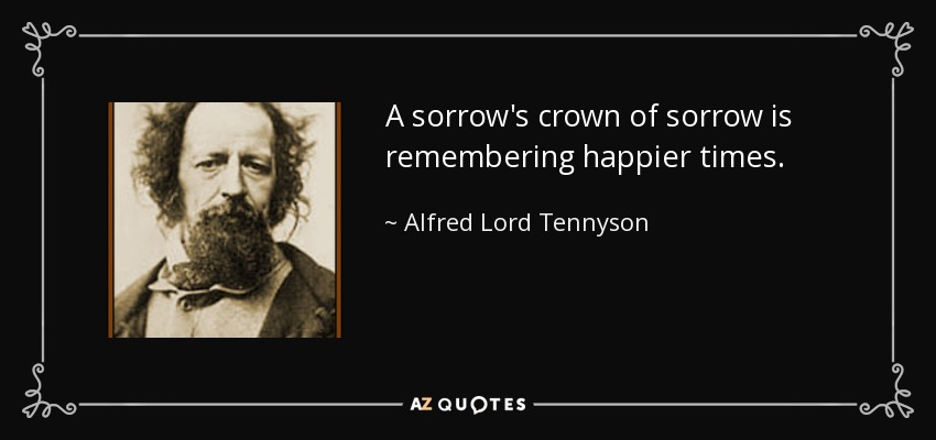 A sorrow's crown of sorrow is remembering happier times. - Alfred Lord Tennyson