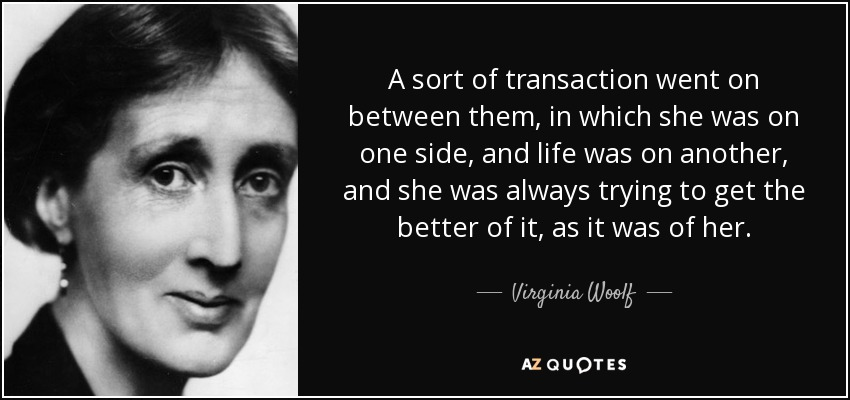 A sort of transaction went on between them, in which she was on one side, and life was on another, and she was always trying to get the better of it, as it was of her. - Virginia Woolf
