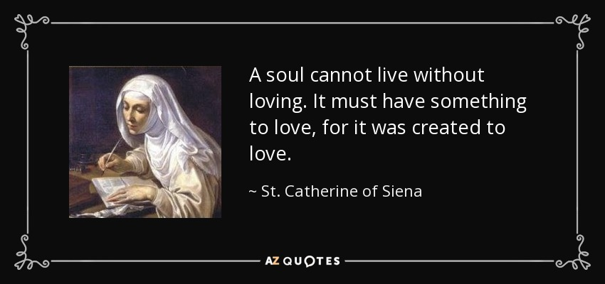A soul cannot live without loving. It must have something to love, for it was created to love. - St. Catherine of Siena
