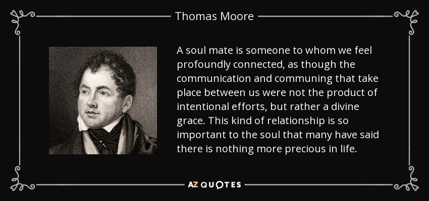 A soul mate is someone to whom we feel profoundly connected, as though the communication and communing that take place between us were not the product of intentional efforts, but rather a divine grace. This kind of relationship is so important to the soul that many have said there is nothing more precious in life. - Thomas Moore