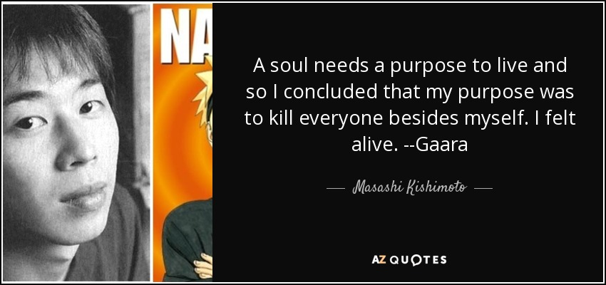 A soul needs a purpose to live and so I concluded that my purpose was to kill everyone besides myself. I felt alive. --Gaara - Masashi Kishimoto