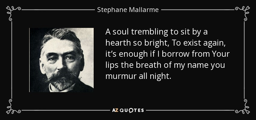 A soul trembling to sit by a hearth so bright, To exist again, it's enough if I borrow from Your lips the breath of my name you murmur all night. - Stephane Mallarme