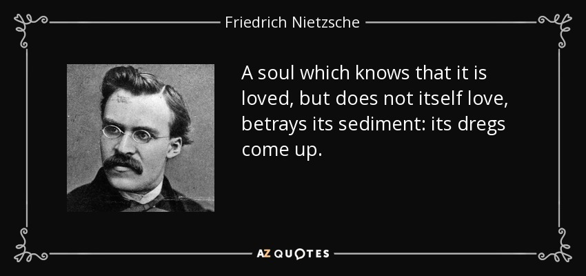 A soul which knows that it is loved, but does not itself love, betrays its sediment: its dregs come up. - Friedrich Nietzsche