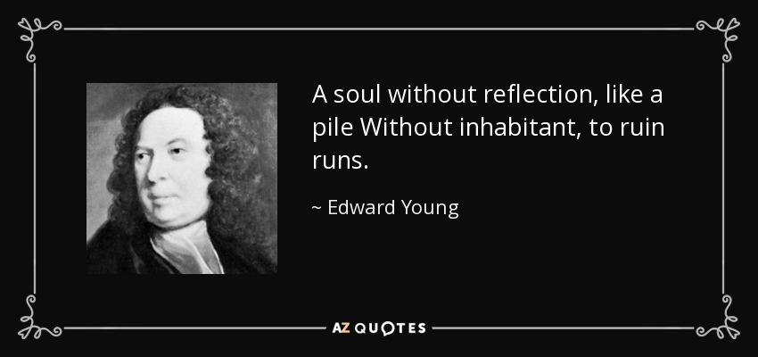 A soul without reflection, like a pile Without inhabitant, to ruin runs. - Edward Young