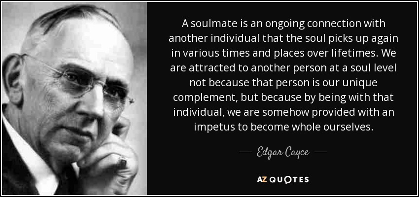 A soulmate is an ongoing connection with another individual that the soul picks up again in various times and places over lifetimes. We are attracted to another person at a soul level not because that person is our unique complement, but because by being with that individual, we are somehow provided with an impetus to become whole ourselves. - Edgar Cayce