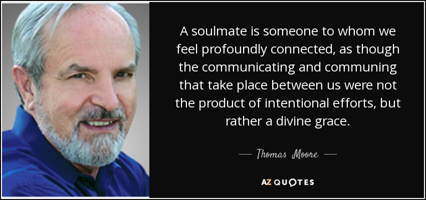 A soulmate is someone to whom we feel profoundly connected, as though the communicating and communing that take place between us were not the product of intentional efforts, but rather a divine grace. - Thomas  Moore