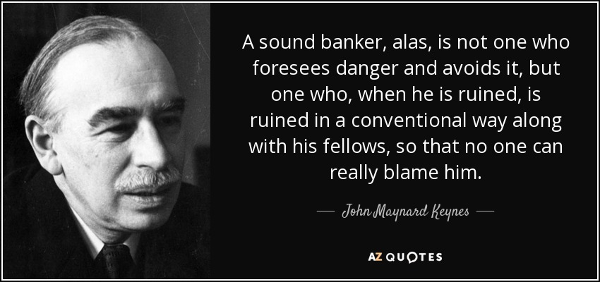 A sound banker, alas, is not one who foresees danger and avoids it, but one who, when he is ruined, is ruined in a conventional way along with his fellows, so that no one can really blame him. - John Maynard Keynes