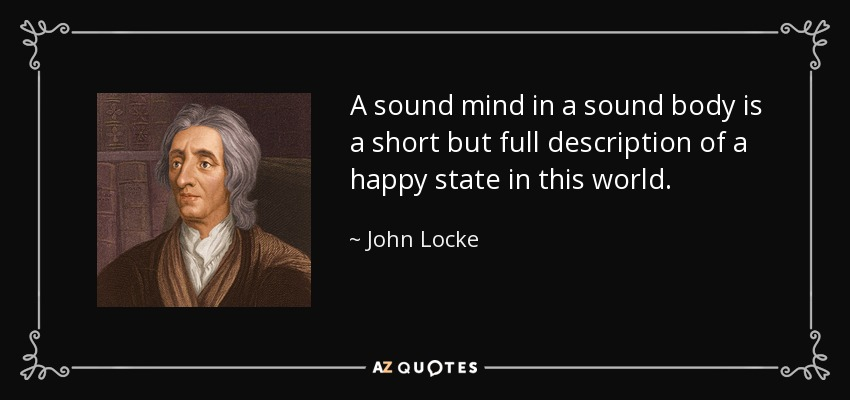 A sound mind in a sound body is a short but full description of a happy state in this world. - John Locke