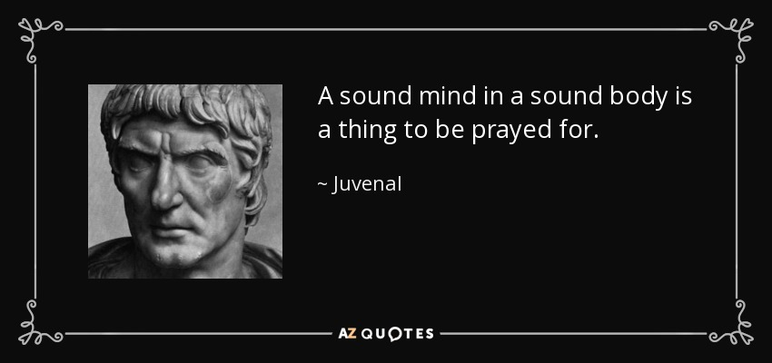 A sound mind in a sound body is a thing to be prayed for. - Juvenal