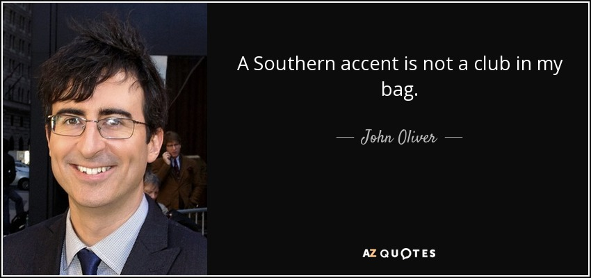 A Southern accent is not a club in my bag. - John Oliver