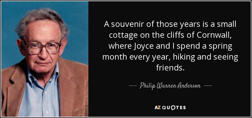 A souvenir of those years is a small cottage on the cliffs of Cornwall, where Joyce and I spend a spring month every year, hiking and seeing friends. - Philip Warren Anderson