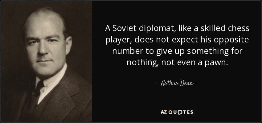 A Soviet diplomat, like a skilled chess player, does not expect his opposite number to give up something for nothing, not even a pawn. - Arthur Dean
