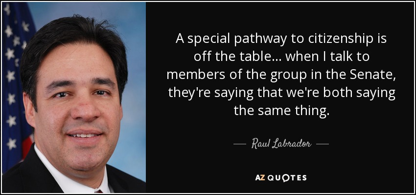 A special pathway to citizenship is off the table... when I talk to members of the group in the Senate, they're saying that we're both saying the same thing. - Raul Labrador