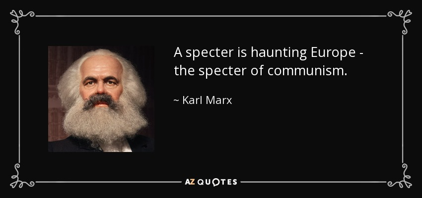 A specter is haunting Europe - the specter of communism. - Karl Marx