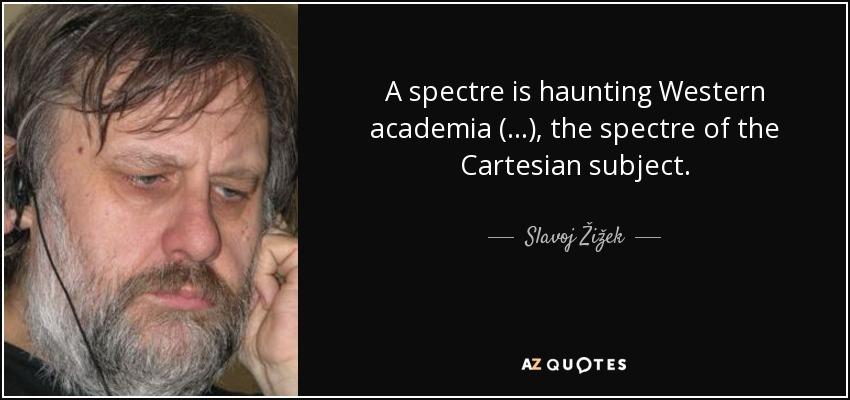 A spectre is haunting Western academia (...), the spectre of the Cartesian subject. - Slavoj Žižek