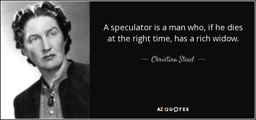 A speculator is a man who, if he dies at the right time, has a rich widow. - Christina Stead