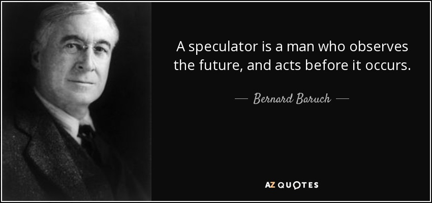 A speculator is a man who observes the future, and acts before it occurs. - Bernard Baruch