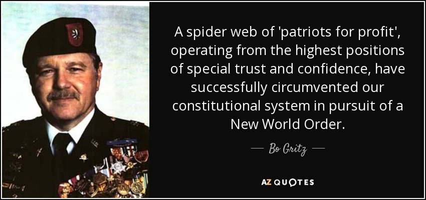 A spider web of 'patriots for profit', operating from the highest positions of special trust and confidence, have successfully circumvented our constitutional system in pursuit of a New World Order. - Bo Gritz