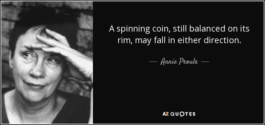 A spinning coin, still balanced on its rim, may fall in either direction. - Annie Proulx