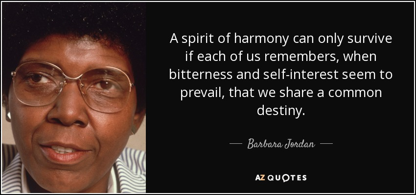 A spirit of harmony can only survive if each of us remembers, when bitterness and self-interest seem to prevail, that we share a common destiny. - Barbara Jordan