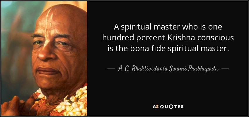 A spiritual master who is one hundred percent Krishna conscious is the bona fide spiritual master. - A. C. Bhaktivedanta Swami Prabhupada
