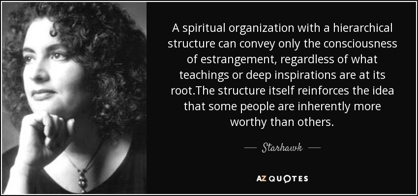 A spiritual organization with a hierarchical structure can convey only the consciousness of estrangement, regardless of what teachings or deep inspirations are at its root.The structure itself reinforces the idea that some people are inherently more worthy than others. - Starhawk