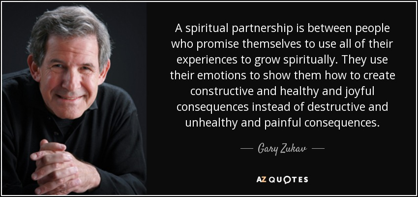 A spiritual partnership is between people who promise themselves to use all of their experiences to grow spiritually. They use their emotions to show them how to create constructive and healthy and joyful consequences instead of destructive and unhealthy and painful consequences. - Gary Zukav