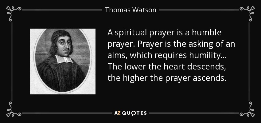 A spiritual prayer is a humble prayer. Prayer is the asking of an alms, which requires humility... The lower the heart descends, the higher the prayer ascends. - Thomas Watson