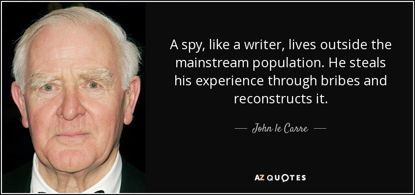 A spy, like a writer, lives outside the mainstream population. He steals his experience through bribes and reconstructs it. - John le Carre