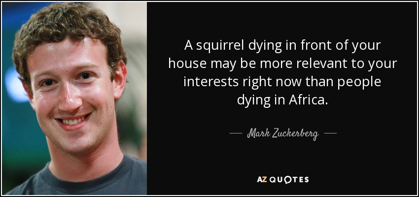 A squirrel dying in front of your house may be more relevant to your interests right now than people dying in Africa. - Mark Zuckerberg