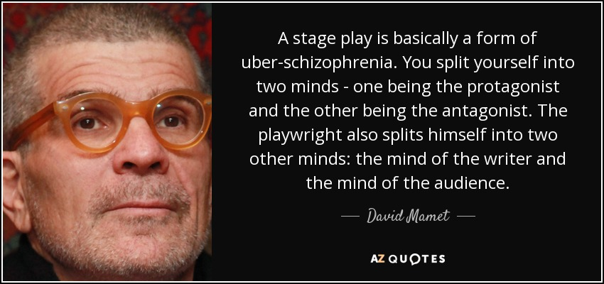 A stage play is basically a form of uber-schizophrenia. You split yourself into two minds - one being the protagonist and the other being the antagonist. The playwright also splits himself into two other minds: the mind of the writer and the mind of the audience. - David Mamet