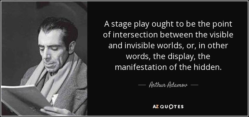 A stage play ought to be the point of intersection between the visible and invisible worlds, or, in other words, the display, the manifestation of the hidden. - Arthur Adamov