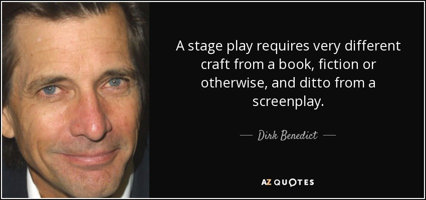 A stage play requires very different craft from a book, fiction or otherwise, and ditto from a screenplay. - Dirk Benedict