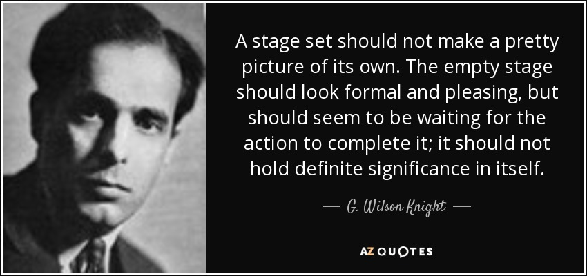 A stage set should not make a pretty picture of its own. The empty stage should look formal and pleasing, but should seem to be waiting for the action to complete it; it should not hold definite significance in itself. - G. Wilson Knight