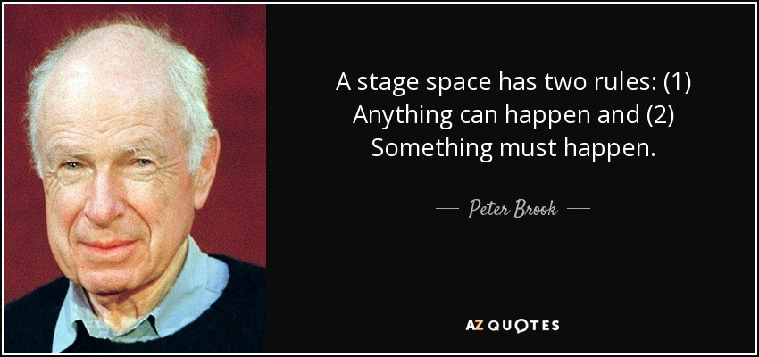 A stage space has two rules: (1) Anything can happen and (2) Something must happen. - Peter Brook