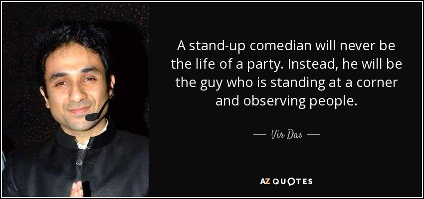 A stand-up comedian will never be the life of a party. Instead, he will be the guy who is standing at a corner and observing people. - Vir Das