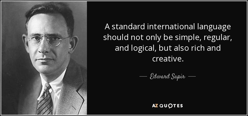 A standard international language should not only be simple, regular, and logical, but also rich and creative. - Edward Sapir