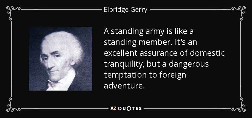 A standing army is like a standing member. It's an excellent assurance of domestic tranquility, but a dangerous temptation to foreign adventure. - Elbridge Gerry
