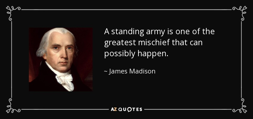 A standing army is one of the greatest mischief that can possibly happen. - James Madison