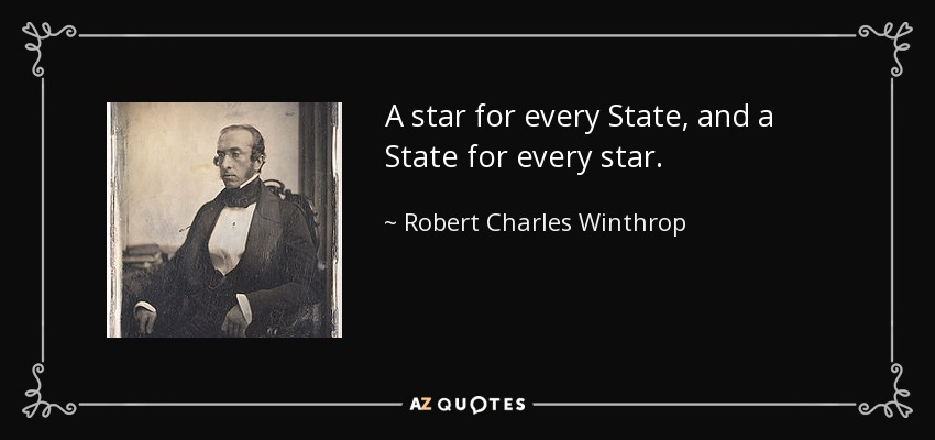 A star for every State, and a State for every star. - Robert Charles Winthrop