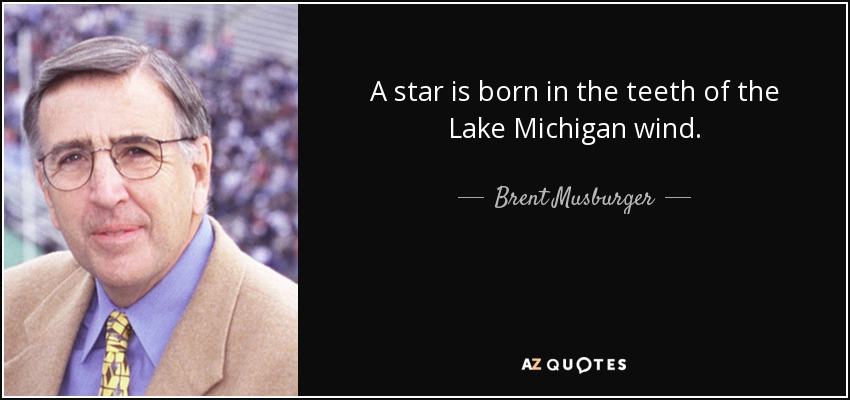 A star is born in the teeth of the Lake Michigan wind. - Brent Musburger