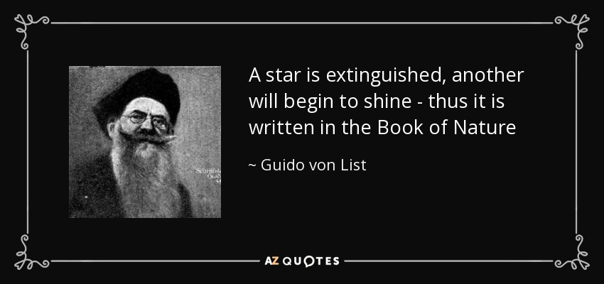 A star is extinguished, another will begin to shine - thus it is written in the Book of Nature - Guido von List