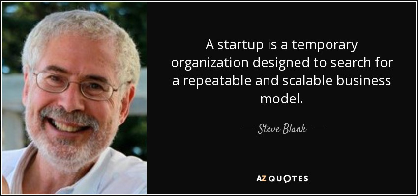 A startup is a temporary organization designed to search for a repeatable and scalable business model. - Steve Blank