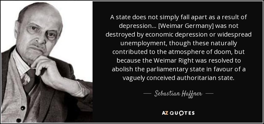A state does not simply fall apart as a result of depression... [Weimar Germany] was not destroyed by economic depression or widespread unemployment, though these naturally contributed to the atmosphere of doom, but because the Weimar Right was resolved to abolish the parliamentary state in favour of a vaguely conceived authoritarian state. - Sebastian Haffner