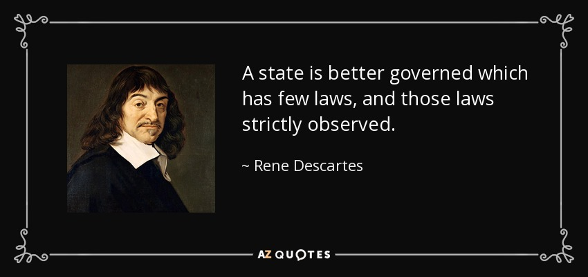 A state is better governed which has few laws, and those laws strictly observed. - Rene Descartes